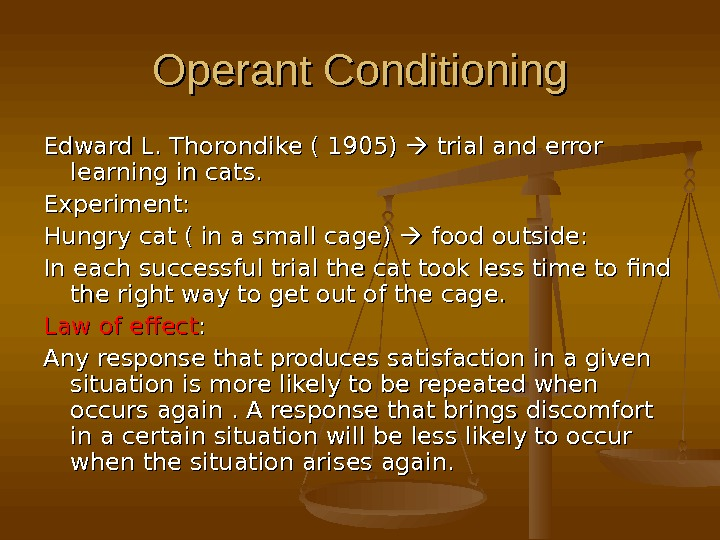 Operant Conditioning Edward L. Thorondike ( 1905)  trial and error learning in cats. Experiment: Hungry