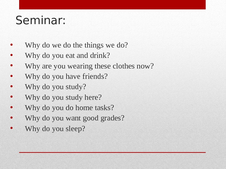 Seminar:  • Why do we do the things we do?  • Why do you