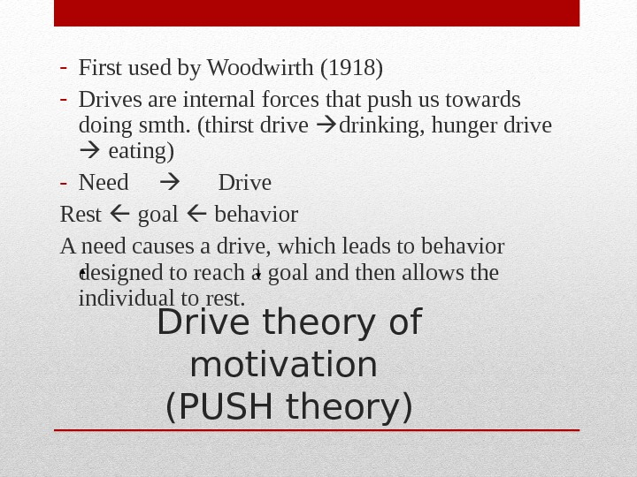 Drive theory of motivation (PUSH theory)- First used by Woodwirth (1918) - Drives are internal forces