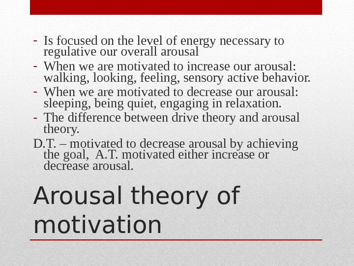 Arousal theory of motivation- Is focused on the level of energy necessary to regulative our overall
