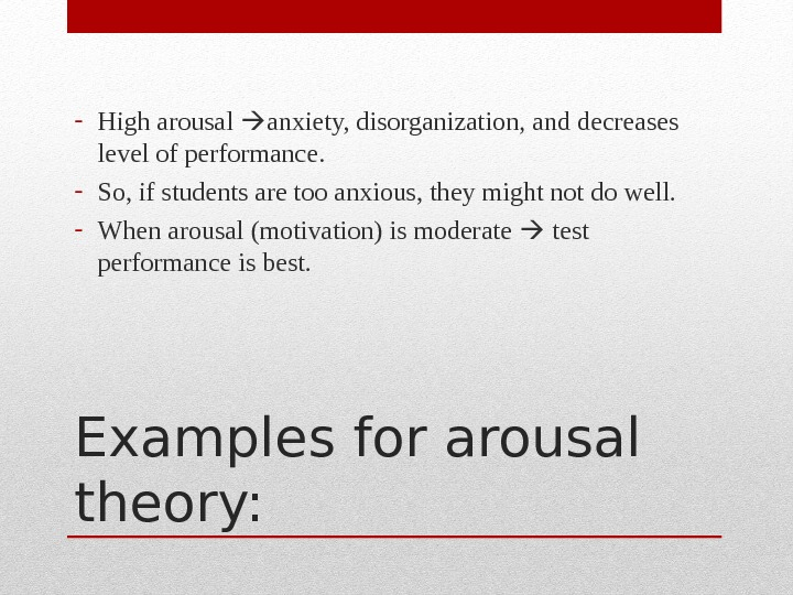 Examples for arousal theory: - High arousal  anxiety, disorganization, and decreases level of performance. -
