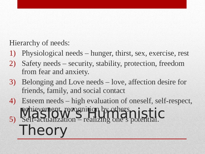 Maslow's Humanistic Theory. Hierarchy of needs: 1) Physiological needs – hunger, thirst, sex, exercise, rest 2)