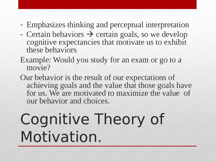 Cognitive Theory of Motivation. - Emphasizes thinking and perceptual interpretation - Certain behaviors  certain goals,