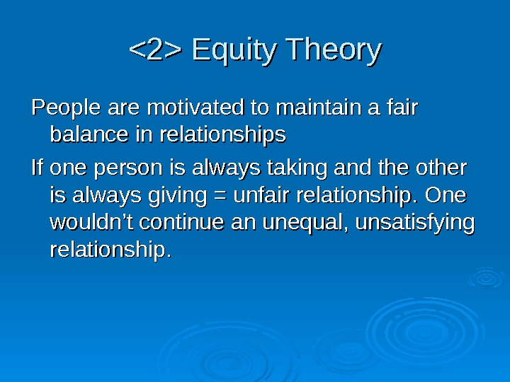 2 Equity Theory People are motivated to maintain a fair balance in relationships If one person