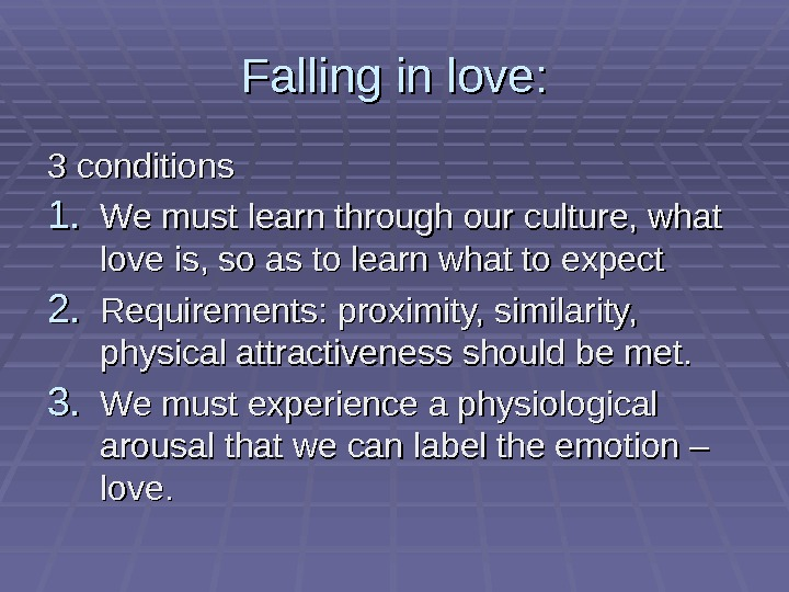 Falling in love: 3 conditions 1. 1. We must learn through our culture, what love is,