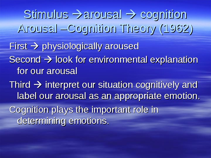 Stimulus  arousal  cognition Arousal –Cognition Theory (1962) First  physiologically aroused Second  look
