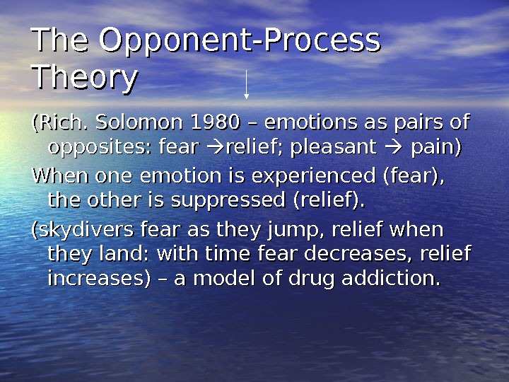 The Opponent-Process Theory (Rich. Solomon 1980 – emotions as pairs of opposites: fear  relief; pleasant
