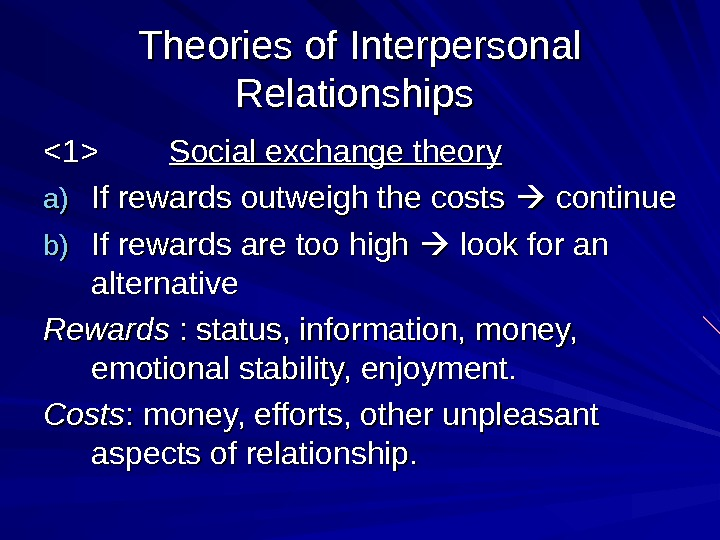 Theories of Interpersonal Relationships 1   Social exchange theory a)a) If rewards outweigh the costs