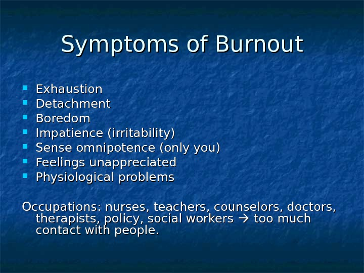 Symptoms of Burnout Exhaustion Detachment Boredom Impatience (irritability) Sense omnipotence (only you) Feelings unappreciated Physiological problems