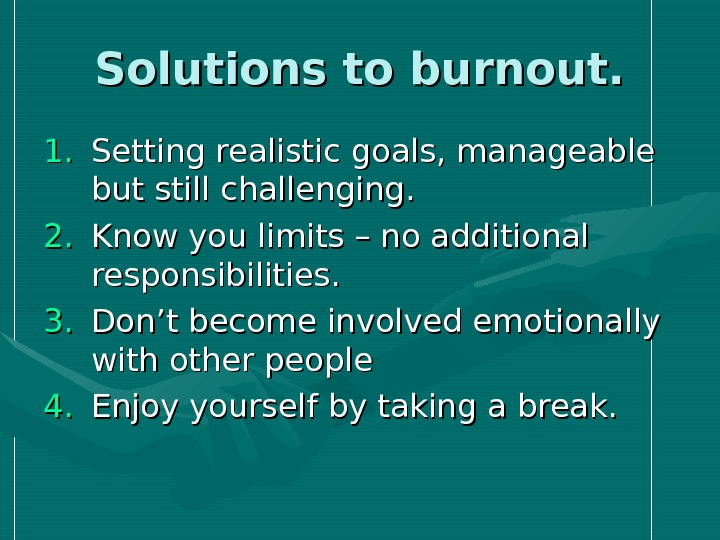 Solutions to burnout. 1. 1. Setting realistic goals, manageable but still challenging. 2. 2. Know you