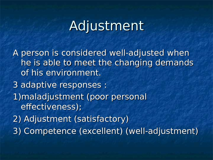 Adjustment A person is considered well-adjusted when he is able to meet the changing demands of