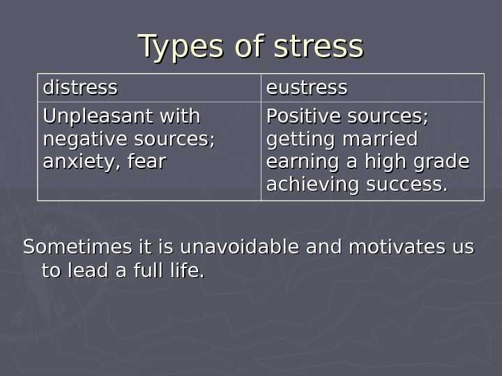 Types of stress Sometimes it is unavoidable and motivates us to lead a full life. distress