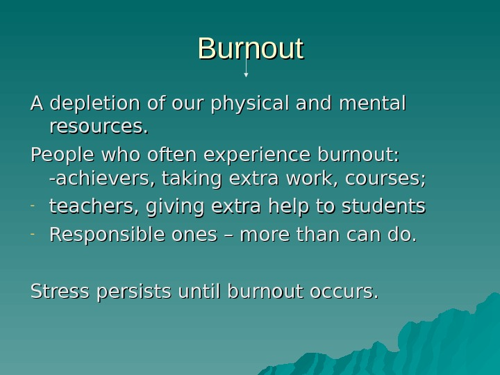 Burnout A depletion of our physical and mental resources. People who often experience burnout:  -achievers,
