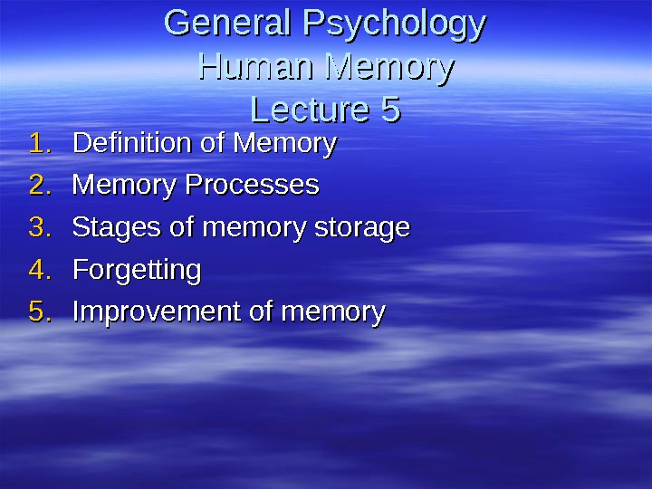 General Psychology Human Memory Lecture 55 1. 1. Definition of Memory 2. 2. Memory Processes 3.