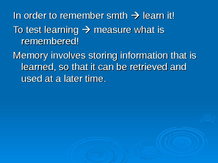 In order to remember smth  learn it! To test learning  measure what is remembered!