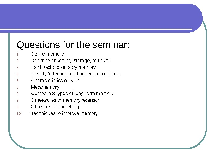 Questions for the seminar: 1. Define memory 2. Describe encoding, storage, retrieval 3. Iconic/echoic sensory memory