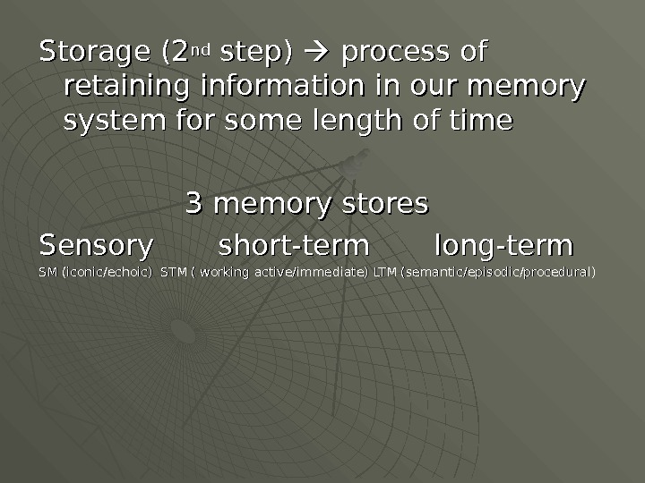 Storage (2 ndnd step)  process of retaining information in our memory system for some length
