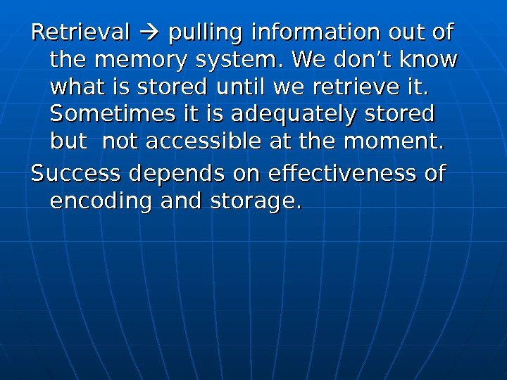 Retrieval  pulling information out of the memory system. We don't know what is stored until