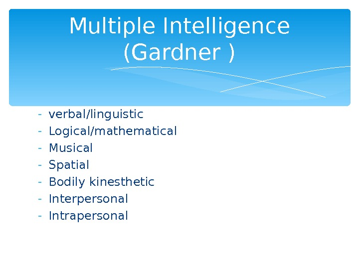 - verbal/linguistic - Logical/mathematical - Musical - Spatial - Bodily kinesthetic - Interpersonal - Intrapersonal Multiple