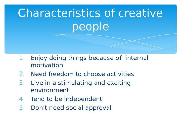 1. Enjoy doing things because of internal motivation 2. Need freedom to choose activities 3. Live