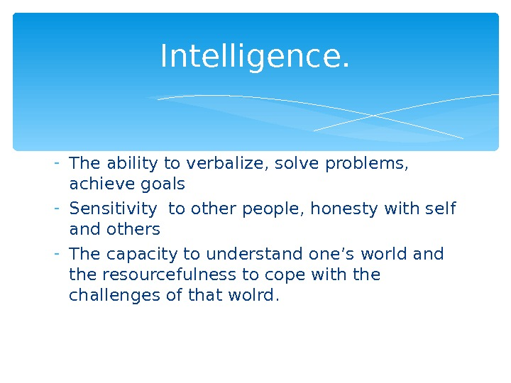 - The ability to verbalize, solve problems,  achieve goals - Sensitivity to other people, honesty