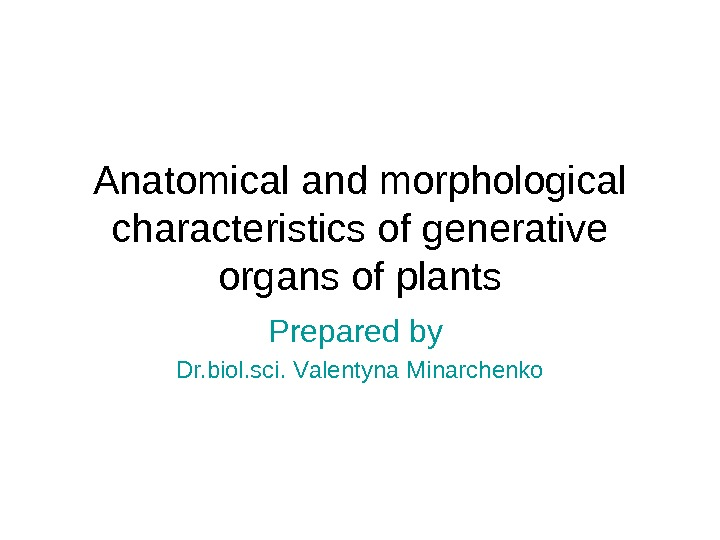 Anatomical and morphological characteristics of generative organs of plants Prepared by Dr. biol. sci. V alent
