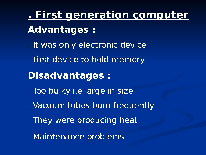 . First generation computer Advantages : . It was only electronic device. First device to hold