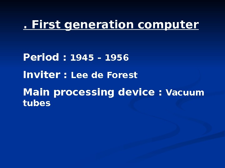 . First generation computer Period :  1945 – 1956 Inviter :  Lee de Forest