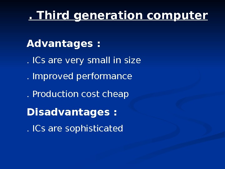 . Third generation computer Advantages : . ICs are very small in size . Improved performance