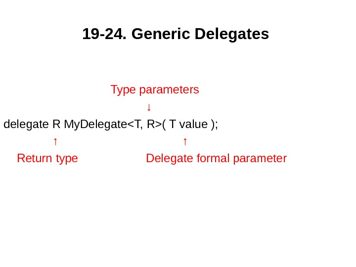 19 -24.  Generic Delegates  Type parameters ↓ delegate R My. DelegateT, R( T value