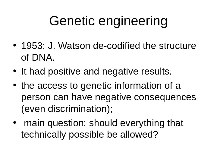 Genetic engineering • 1953: J. Watson de-codified the structure of DNA.  • It had positive