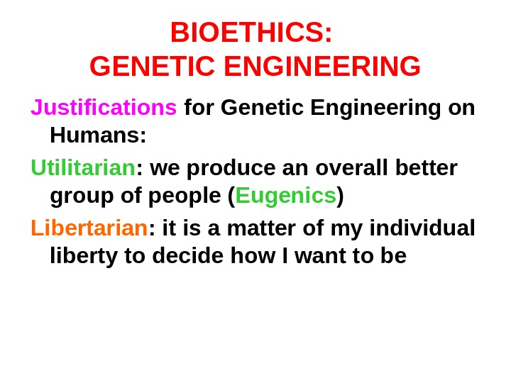 BIOETHICS:  GENETIC ENGINEERING Justifications for Genetic Engineering on Humans: Utilitarian : we produce an overall