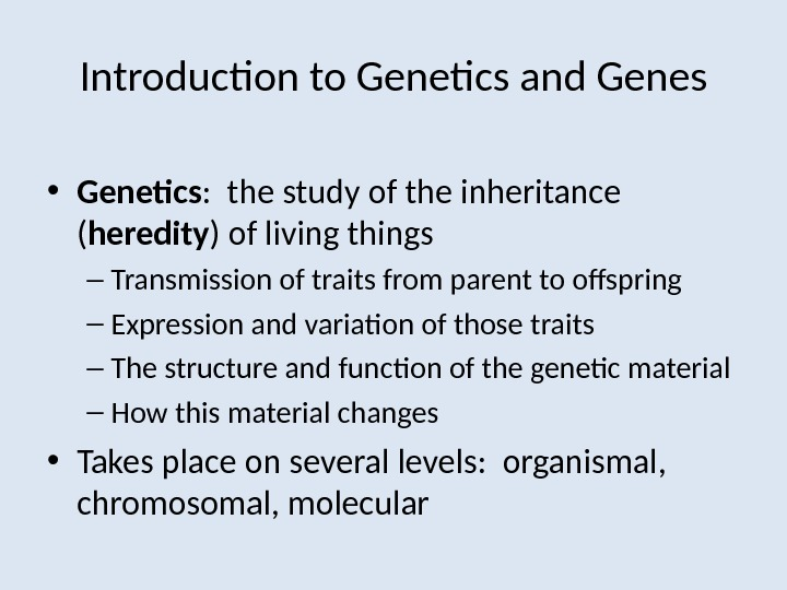 Introduction to Genetics and Genes • Genetics :  the study of the inheritance ( heredity