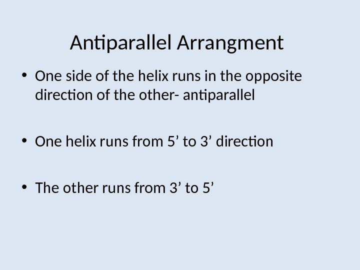 Antiparallel Arrangment • One side of the helix runs in the opposite direction of the other-