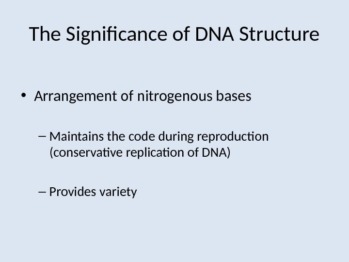 The Significance of DNA Structure • Arrangement of nitrogenous bases – Maintains the code during reproduction