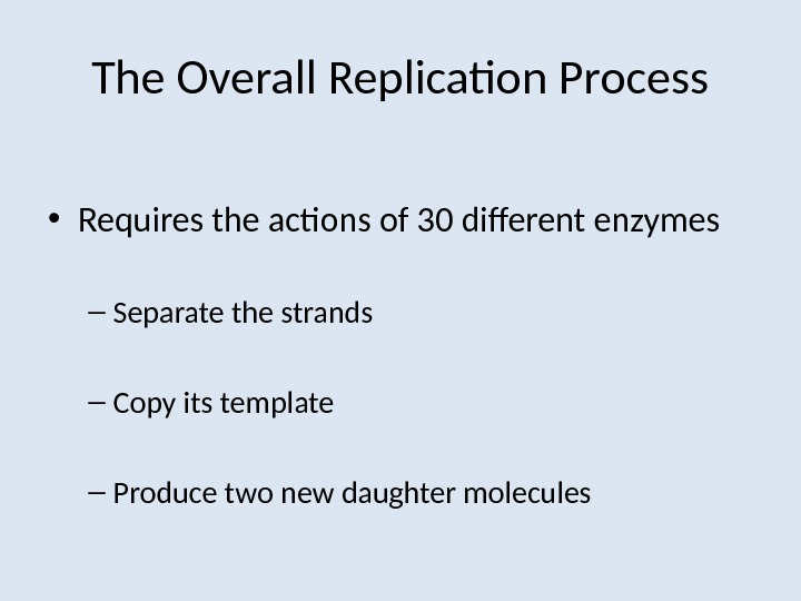 The Overall Replication Process • Requires the actions of 30 different enzymes – Separate the strands