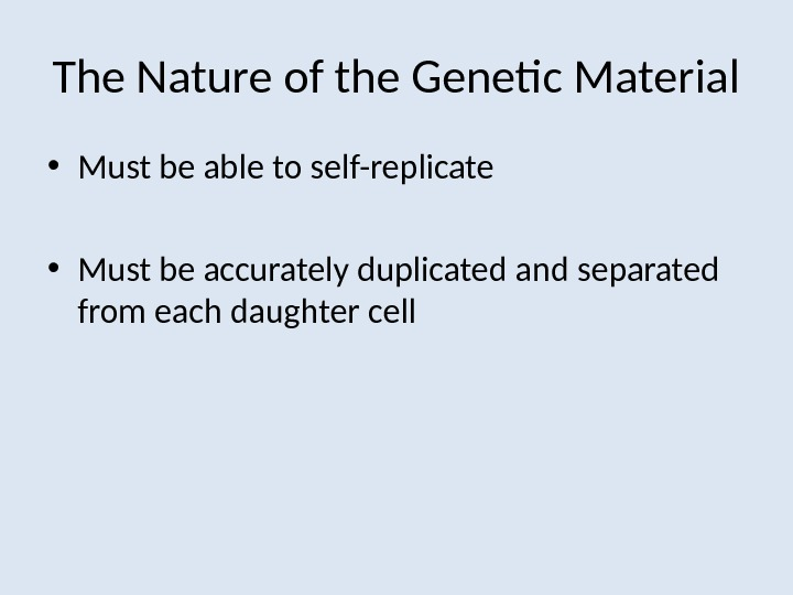 The Nature of the Genetic Material • Must be able to self-replicate • Must be accurately