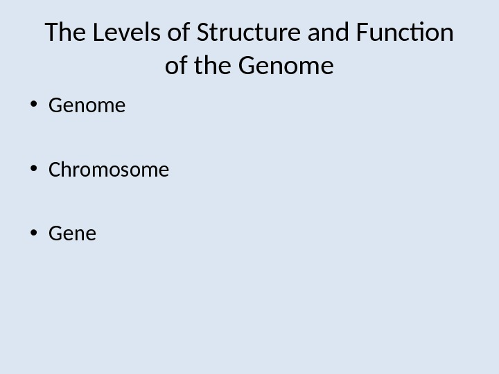 The Levels of Structure and Function of the Genome • Chromosome • Gene