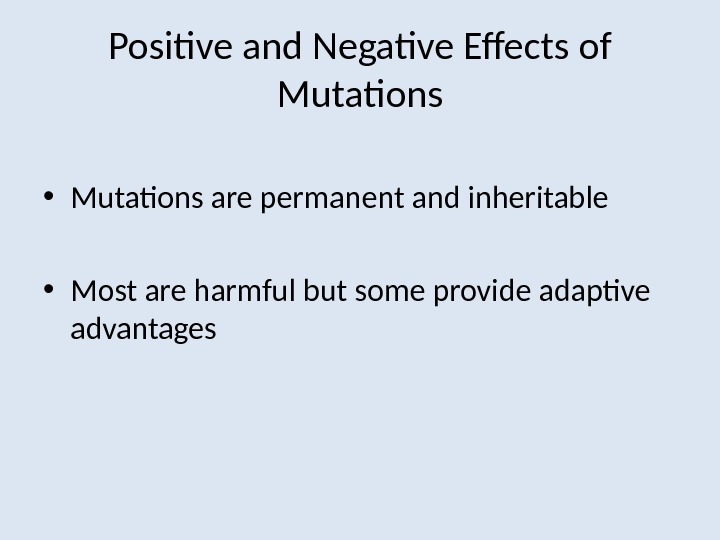 Positive and Negative Effects of Mutations • Mutations are permanent and inheritable • Most are harmful