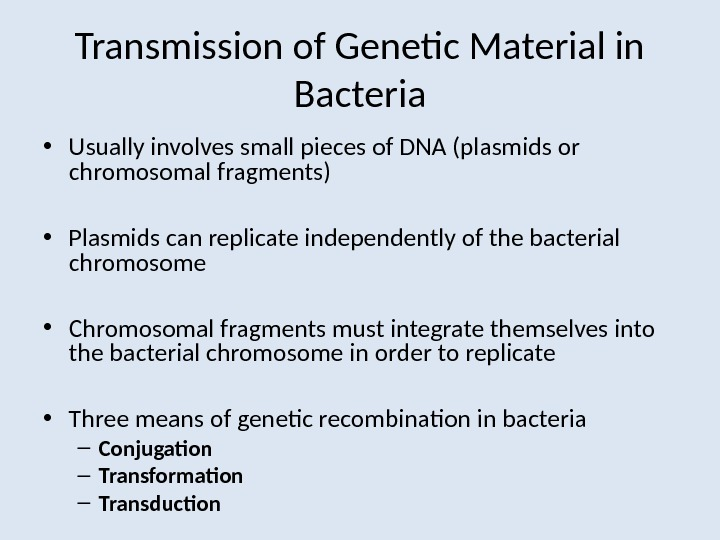 Transmission of Genetic Material in Bacteria • Usually involves small pieces of DNA (plasmids or chromosomal