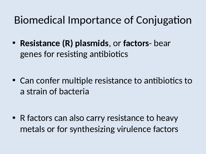 Biomedical Importance of Conjugation • Resistance (R) plasmids , or factors - bear genes for resisting