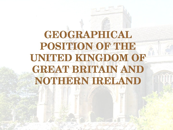 GEOGRAPHICAL POSITIONOFTHE UNITEDKINGDOMOF GREATBRITAINAND NOTHERNIRELAND
