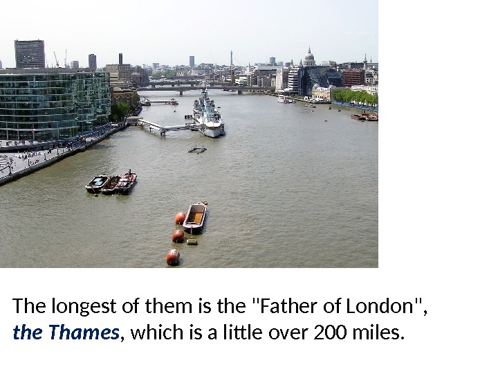 The longest of them is the Father of London,  the Thames , which is a