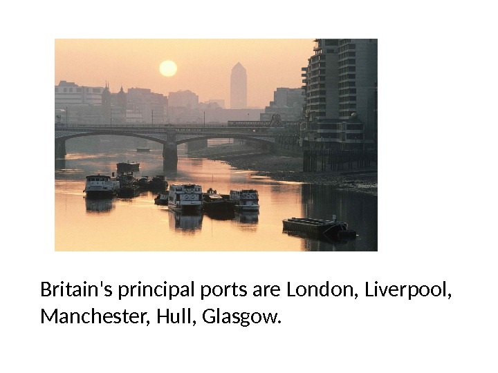 Britain's principal ports are London, Liverpool,  Manchester, Hull, Glasgow.