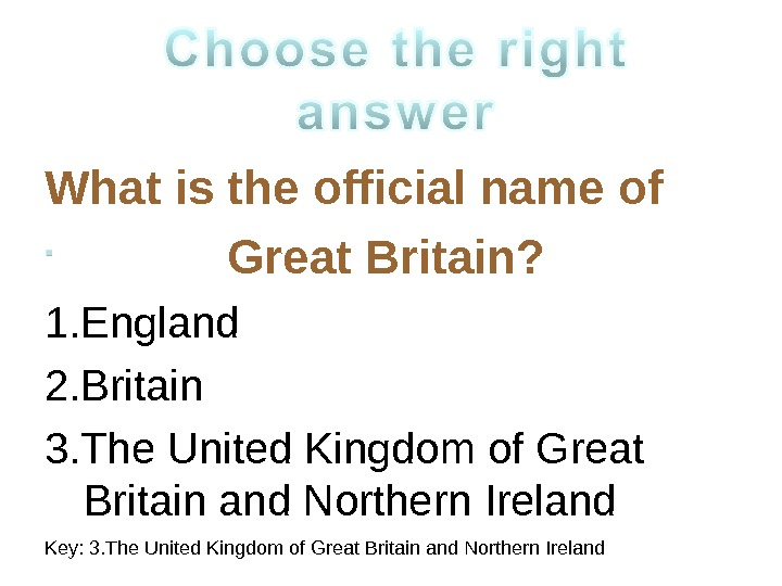 What is the official name of Great Britain? 1. England 2. Britain 3. The United Kingdom