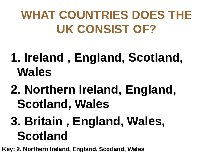 WHAT COUNTRIES DOES THE UK CONSIST OF? 1. Ireland , England, Scotland,  Wales 2. Northern
