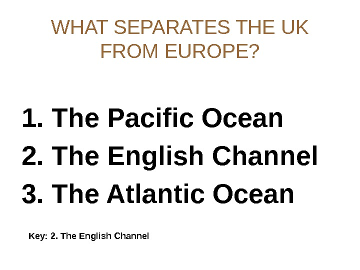 WHAT SEPARATES THE UK FROM EUROPE? 1. The Pacific Ocean 2. The English Channel 3. The