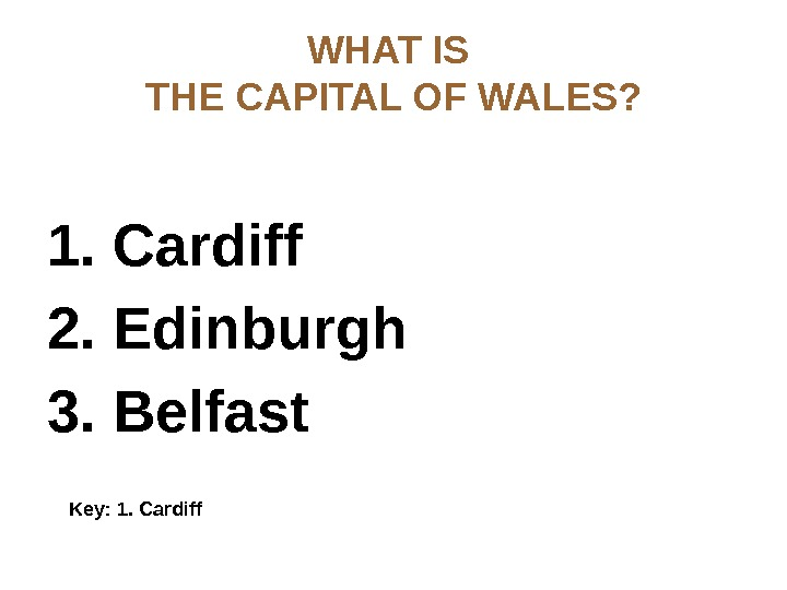 WHAT IS THE CAPITAL OF WALES? 1. Cardiff 2. Edinburgh 3. Belfast  Key: 1. Cardiff