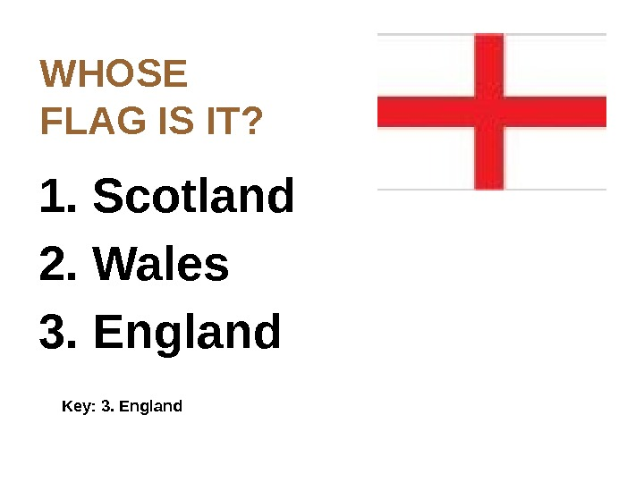 WHOSE  FLAG  IS IT? 1. Scotland 2. Wales 3. England Key: 3. England