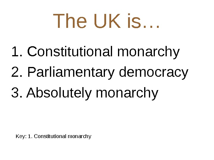 The UK is… 1. Constitutional monarchy 2. Parliamentary democracy 3. Absolutely monarchy Key: 1. Constitutional monarchy